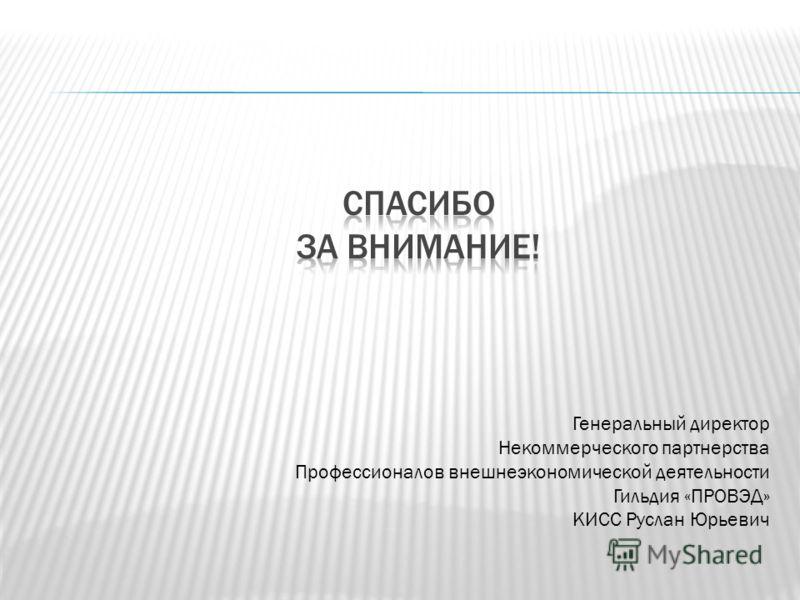 Генеральный директор Некоммерческого партнерства Профессионалов внешнеэкономической деятельности Гильдия «ПРОВЭД» КИСС Руслан Юрьевич