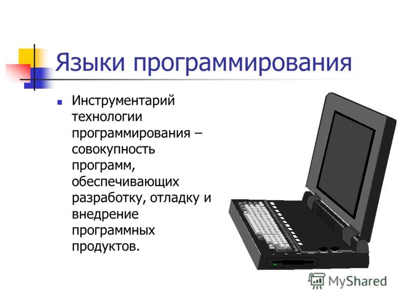 Языки программирования Инструментарий технологии программирования – совокупность программ, обеспечивающих разработку, отладку и внедрение программных продуктов.