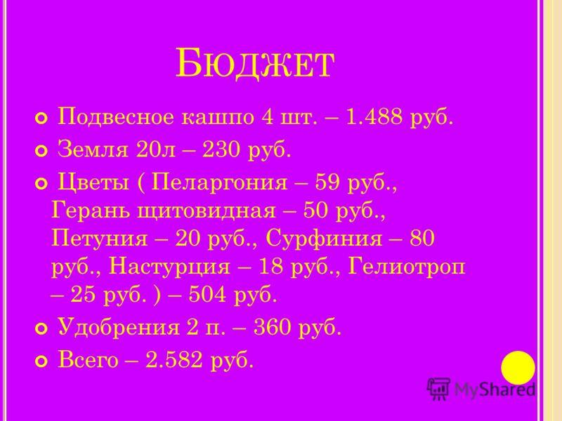Б ЮДЖЕТ Подвесное кашпо 4 шт. – 1.488 руб. Земля 20л – 230 руб. Цветы ( Пеларгония – 59 руб., Герань щитовидная – 50 руб., Петуния – 20 руб., Сурфиния – 80 руб., Настурция – 18 руб., Гелиотроп – 25 руб. ) – 504 руб. Удобрения 2 п. – 360 руб. Всего –