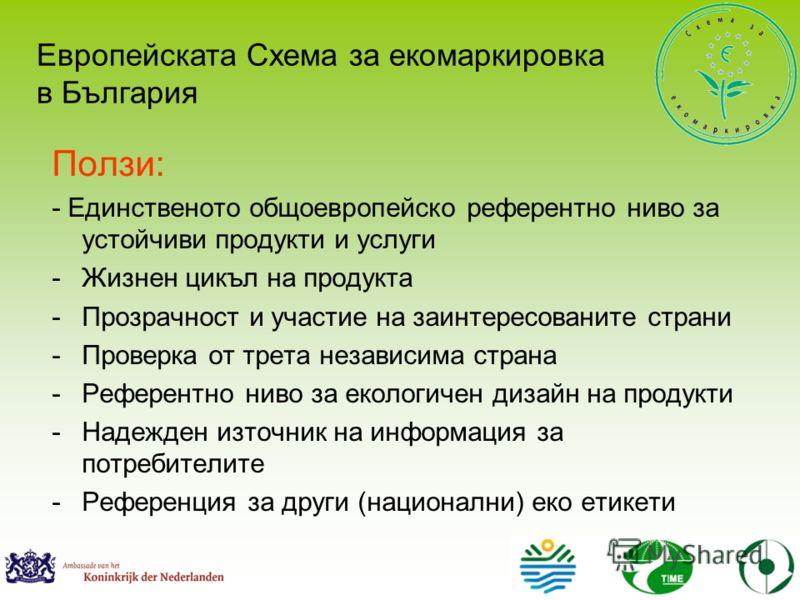 Ползи: - Единственото общоевропейско референтно ниво за устойчиви продукти и услуги -Жизнен цикъл на продукта -Прозрачност и участие на заинтересованите страни -Проверка от трета независима страна -Референтно ниво за екологичен дизайн на продукти -На
