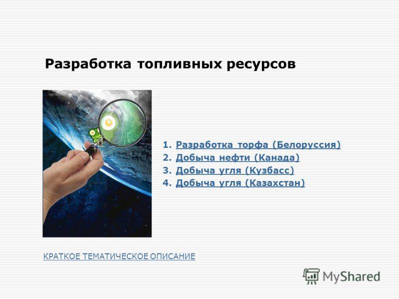 Разработка топливных ресурсов 1.Разработка торфа (Белоруссия)Разработка торфа (Белоруссия) 2.Добыча нефти (Канада)Добыча нефти (Канада) 3.Добыча угля (Кузбасс)Добыча угля (Кузбасс) 4.Добыча угля (Казахстан)Добыча угля (Казахстан) КРАТКОЕ ТЕМАТИЧЕСКОЕ