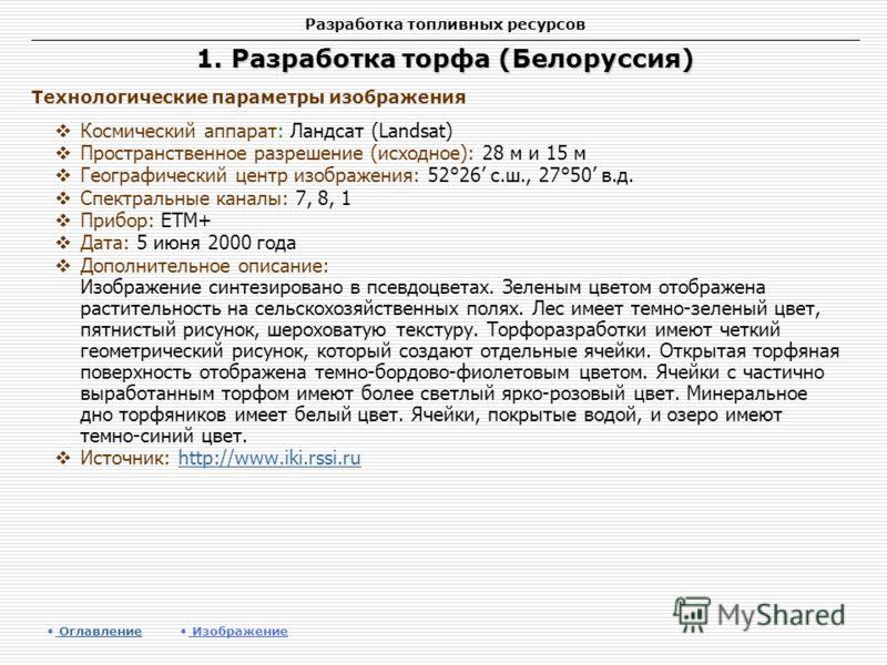 Разработка топливных ресурсов 1. Разработка торфа (Белоруссия) Космический аппарат: Ландсат (Landsat) Пространственное разрешение (исходное): 28 м и 15 м Географический центр изображения: 52°26 с.ш., 27°50 в.д. Спектральные каналы: 7, 8, 1 Прибор: ET