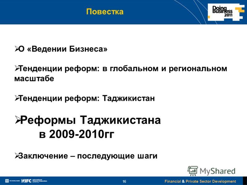 Financial & Private Sector Development Повестка 16 О «Ведении Бизнеса» Тенденции реформ: в глобальном и региональном масштабе Тенденции реформ: Таджикистан Реформы Таджикистана в 2009-2010гг Заключение – последующие шаги