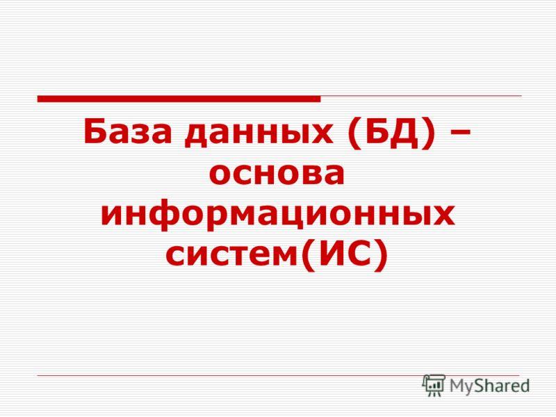 База данных (БД) – основа информационных систем(ИС)