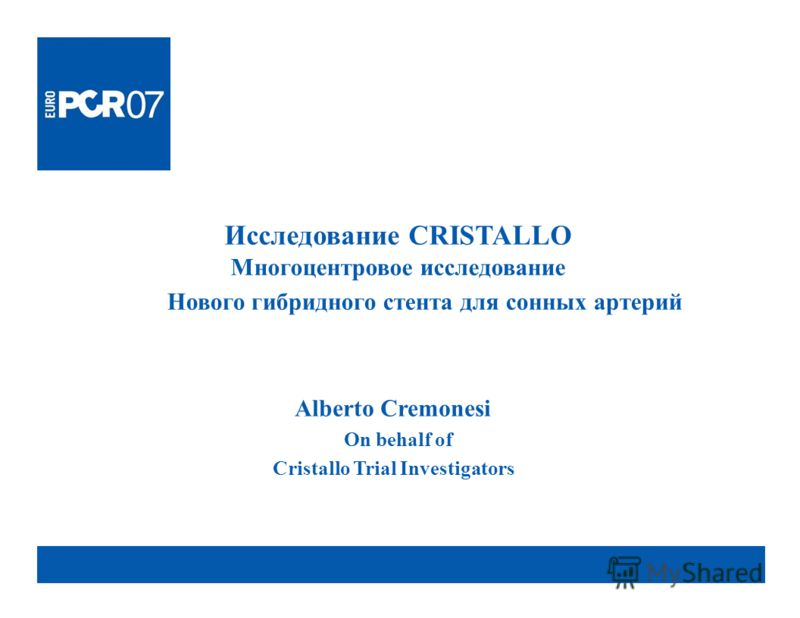 Исследование CRISTALLO Многоцентровое исследование Нового гибридного стента для сонных артерий Alberto Cremonesi On behalf of Cristallo Trial Investigators
