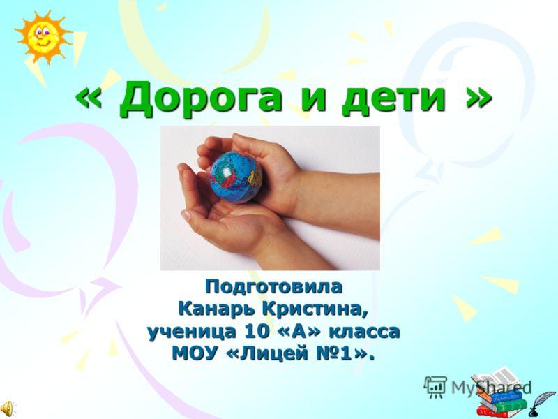 « Дорога и дети » Подготовила Канарь Кристина, ученица 10 «А» класса МОУ «Лицей 1».