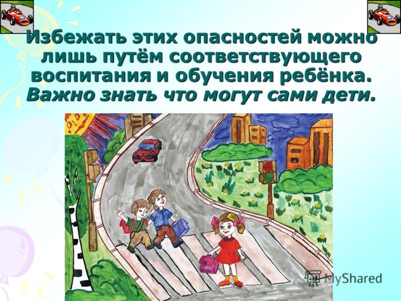 Избежать этих опасностей можно лишь путём соответствующего воспитания и обучения ребёнка. Важно знать что могут сами дети.