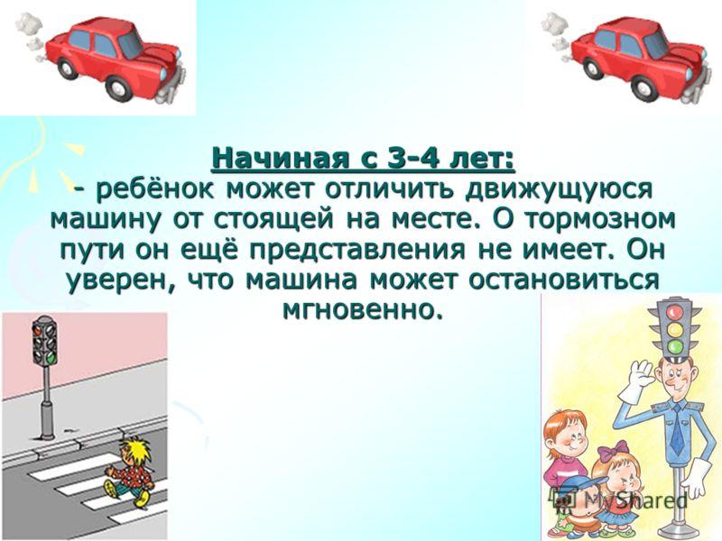 Начиная с 3-4 лет: - ребёнок может отличить движущуюся машину от стоящей на месте. О тормозном пути он ещё представления не имеет. Он уверен, что машина может остановиться мгновенно.