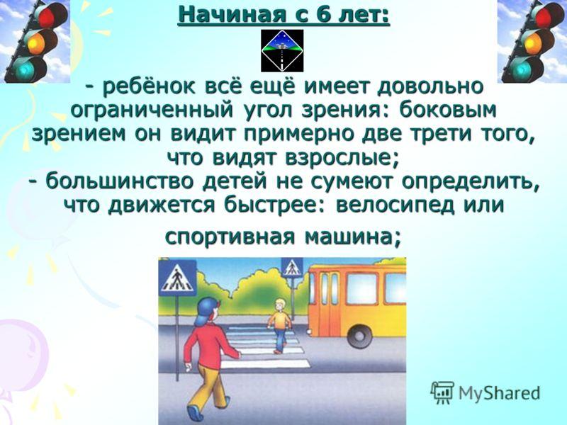 Начиная с 6 лет: - ребёнок всё ещё имеет довольно ограниченный угол зрения: боковым зрением он видит примерно две трети того, что видят взрослые; - большинство детей не сумеют определить, что движется быстрее: велосипед или спортивная машина;