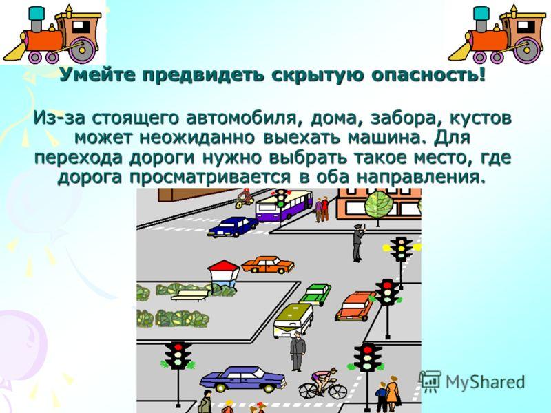 Умейте предвидеть скрытую опасность! Из-за стоящего автомобиля, дома, забора, кустов может неожиданно выехать машина. Для перехода дороги нужно выбрать такое место, где дорога просматривается в оба направления.