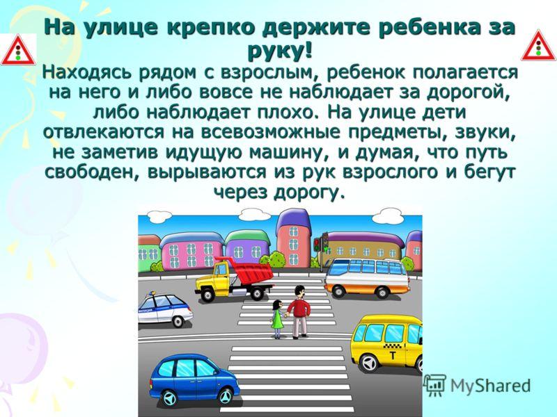 На улице крепко держите ребенка за руку! Находясь рядом с взрослым, ребенок полагается на него и либо вовсе не наблюдает за дорогой, либо наблюдает плохо. На улице дети отвлекаются на всевозможные предметы, звуки, не заметив идущую машину, и думая, ч