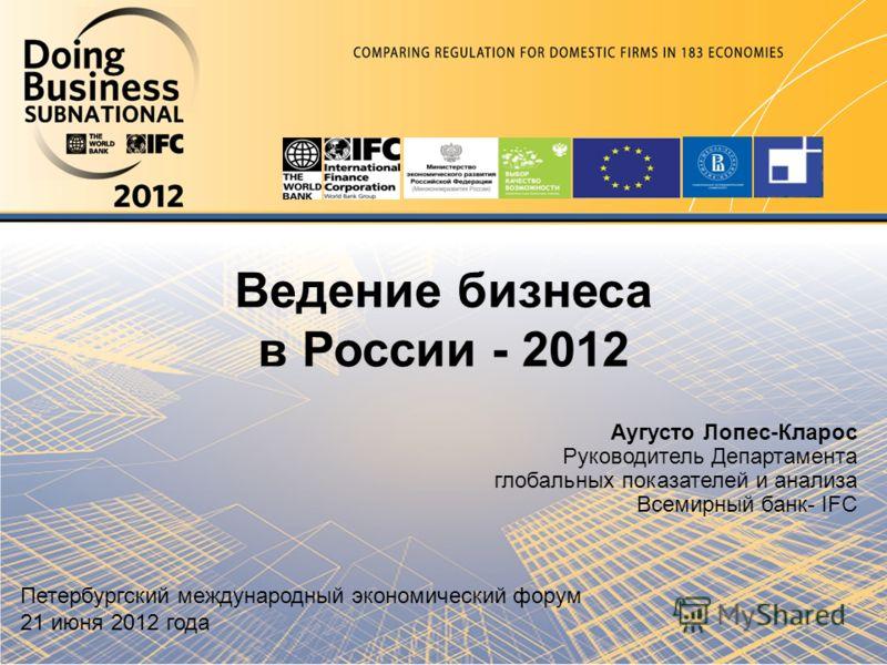 Ведение бизнеса в России - 2012 Аугусто Лопес-Кларос Руководитель Департамента глобальных показателей и анализа Всемирный банк- IFC Петербургский международный экономический форум 21 июня 2012 года