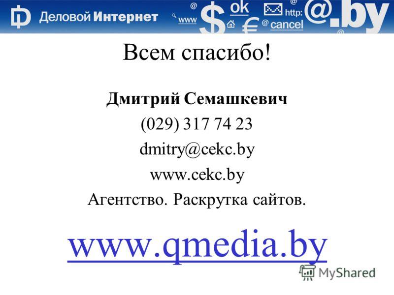 Всем спасибо! Дмитрий Семашкевич (029) 317 74 23 dmitry@cekc.by www.cekc.by Агентство. Раскрутка сайтов. www.qmedia.by
