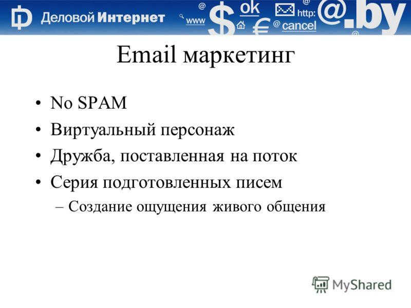 Email маркетинг No SPAM Виртуальный персонаж Дружба, поставленная на поток Серия подготовленных писем –Создание ощущения живого общения