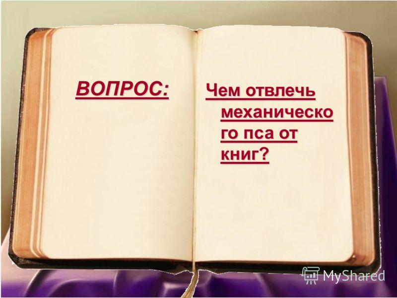 ВОПРОС: Чем отвлечь механическо го пса от книг?