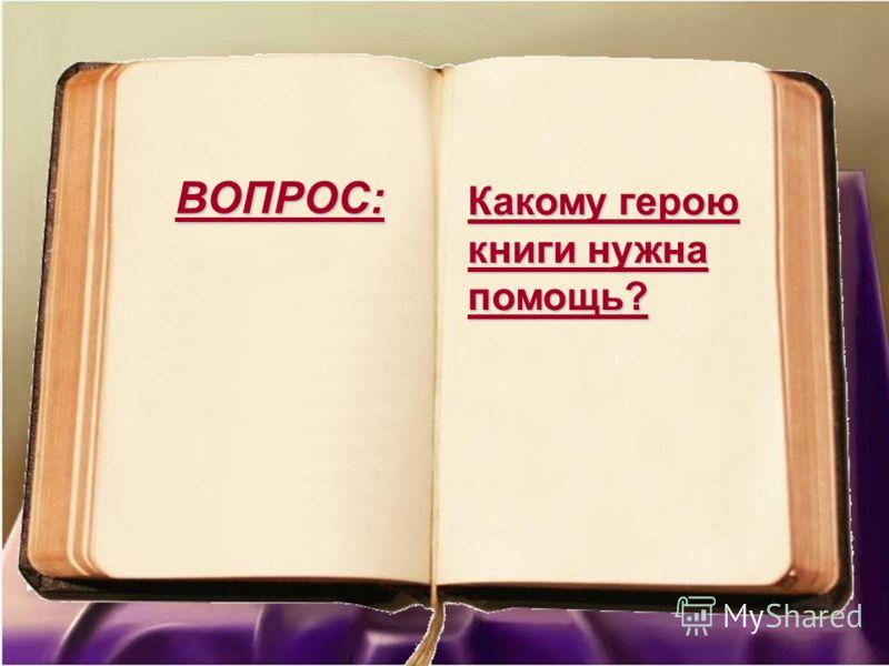 Какому герою книги нужна помощь? ВОПРОС: