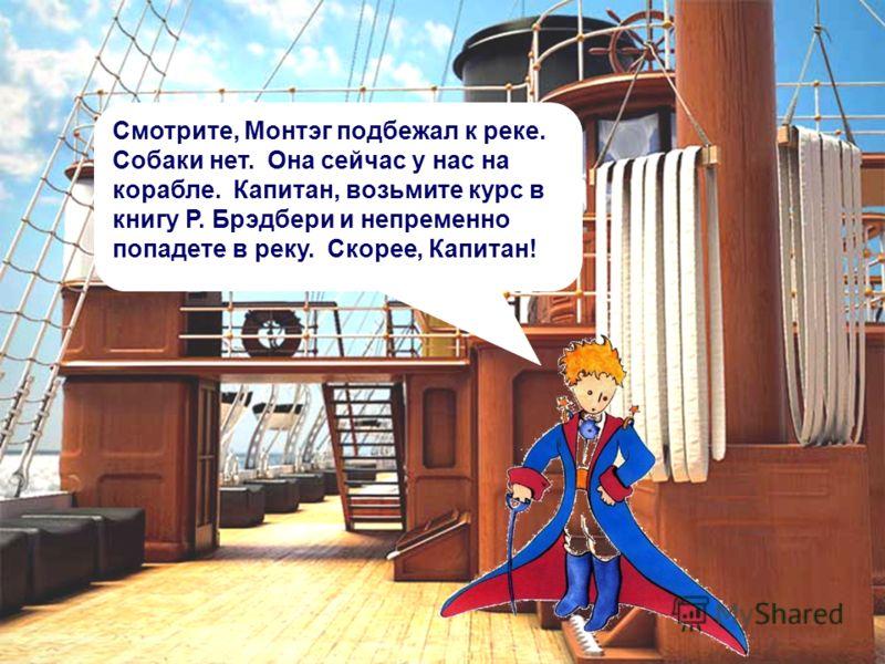 Смотрите, Монтэг подбежал к реке. Собаки нет. Она сейчас у нас на корабле. Капитан, возьмите курс в книгу Р. Брэдбери и непременно попадете в реку. Скорее, Капитан!