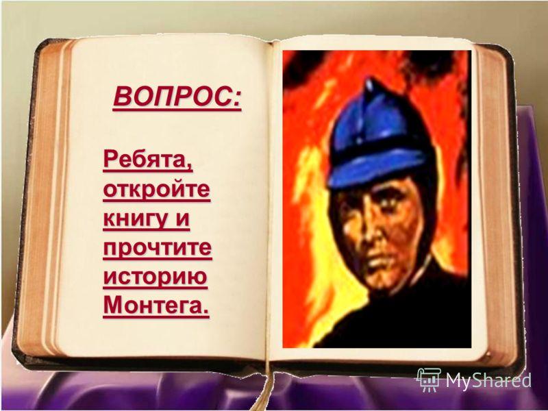 Ребята, откройте книгу и прочтите историю Монтега. ВОПРОС: