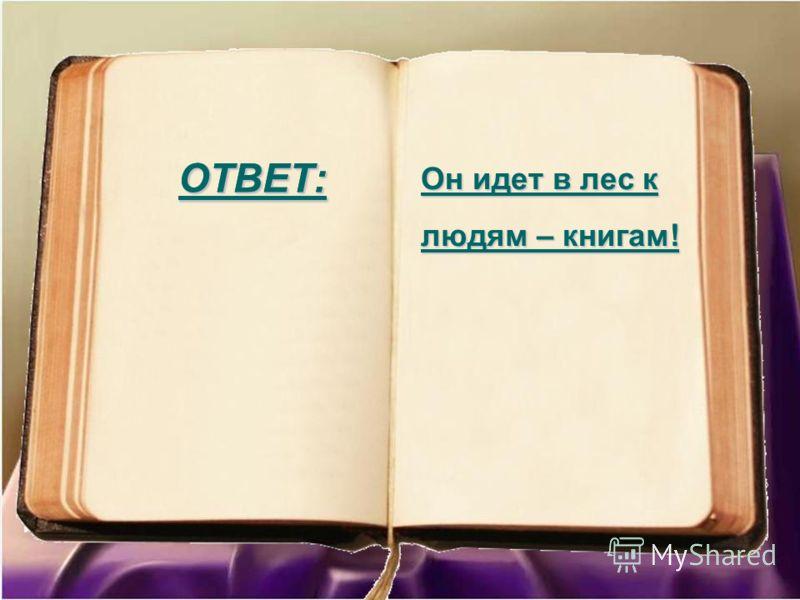 ОТВЕТ: Он идет в лес к людям – книгам! ОТВЕТ: