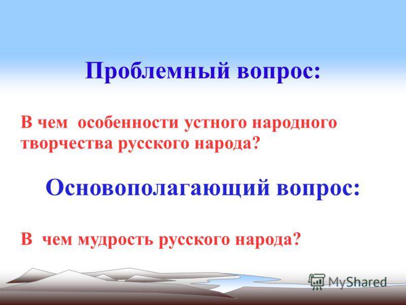 Проблемный вопрос: В чем особенности устного народного творчества русского народа? Основополагающий вопрос: В чем мудрость русского народа?