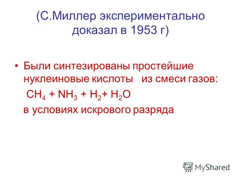 (С.Миллер экспериментально доказал в 1953 г) Были синтезированы простейшие нуклеиновые кислоты из смеси газов: CH 4 + NH 3 + H 2 + H 2 O в условиях искрового разряда