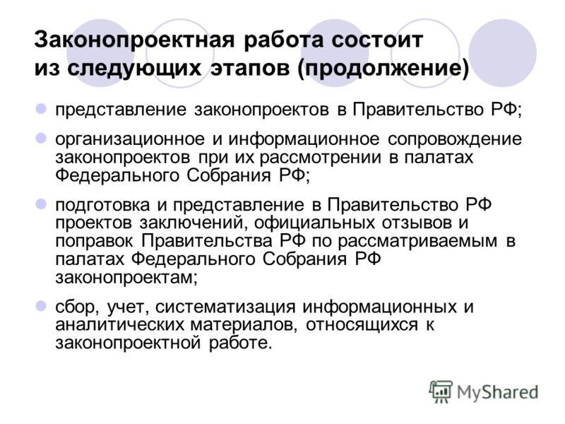Законопроектная работа состоит из следующих этапов (продолжение) представление законопроектов в Правительство РФ; организационное и информационное сопровождение законопроектов при их рассмотрении в палатах Федерального Собрания РФ; подготовка и предс