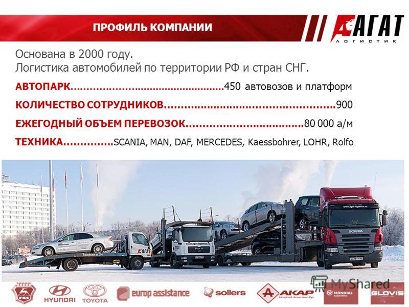 ПРОФИЛЬ КОМПАНИИ Основана в 2000 году. Логистика автомобилей по территории РФ и стран СНГ. АВТОПАРК…………………............................. 450 автовозов и платформ КОЛИЧЕСТВО СОТРУДНИКОВ ………..................………..…………..900 ЕЖЕГОДНЫЙ ОБЪЕМ ПЕРЕВОЗОК …………