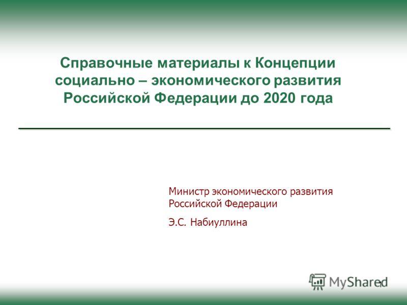 1 Справочные материалы к Концепции социально – экономического развития Российской Федерации до 2020 года Министр экономического развития Российской Федерации Э.С. Набиуллина