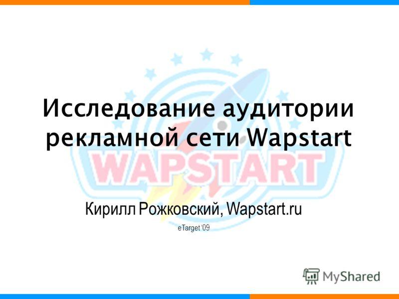 Исследование аудитории рекламной сети Wapstart Кирилл Рожковский, Wapstart.ru eTarget 09