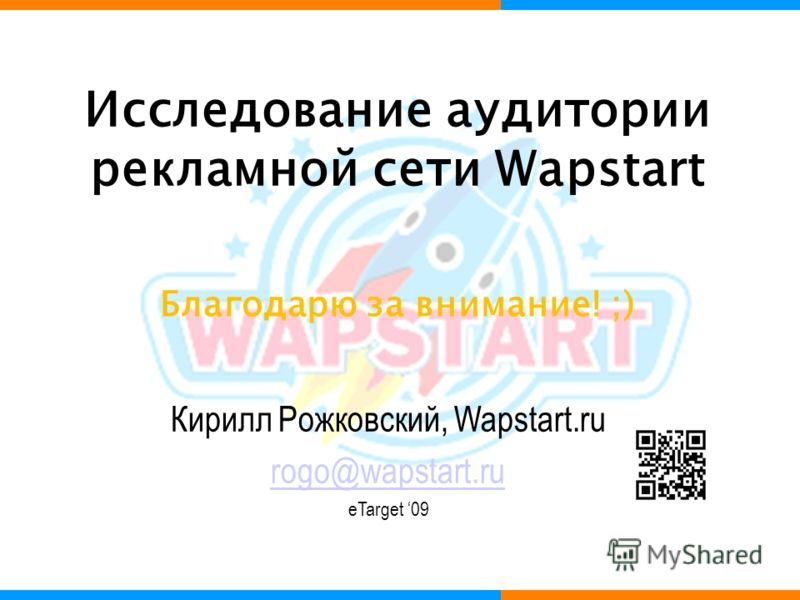 Исследование аудитории рекламной сети Wapstart Кирилл Рожковский, Wapstart.ru rogo@wapstart.ru eTarget 09 Благодарю за внимание! ;)