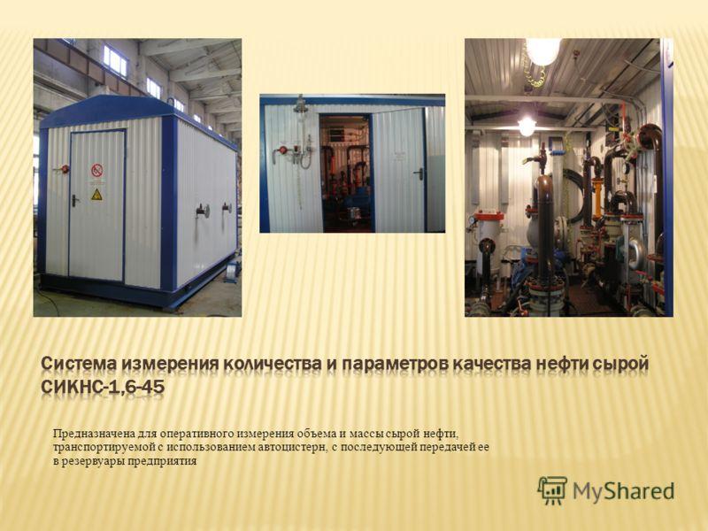 Предназначена для оперативного измерения объема и массы сырой нефти, транспортируемой с использованием автоцистерн, с последующей передачей ее в резервуары предприятия