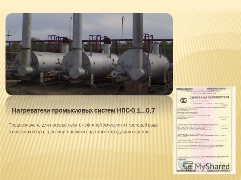 Предназначены для нагрева нефти, нефтяной эмульсии и пластовой воды в системах сбора, транспортировки и подготовки продукции скважин