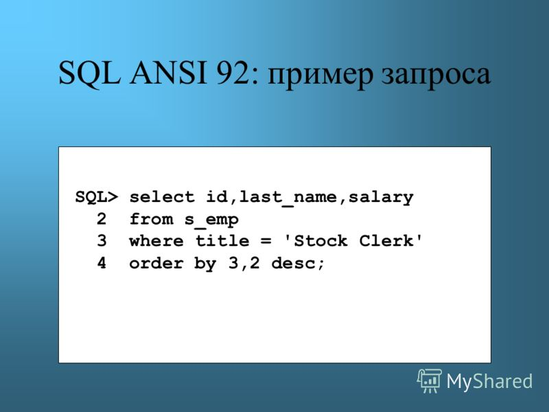 SQL ANSI 92: пример запроса SQL> select id,last_name,salary 2 from s_emp 3 where title = 'Stock Clerk' 4 order by 3,2 desc;