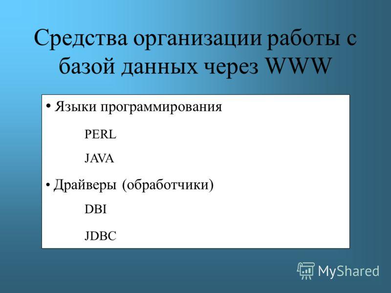 Средства организации работы с базой данных через WWW Языки программирования PERL JAVA Драйверы (обработчики) DBI JDBC