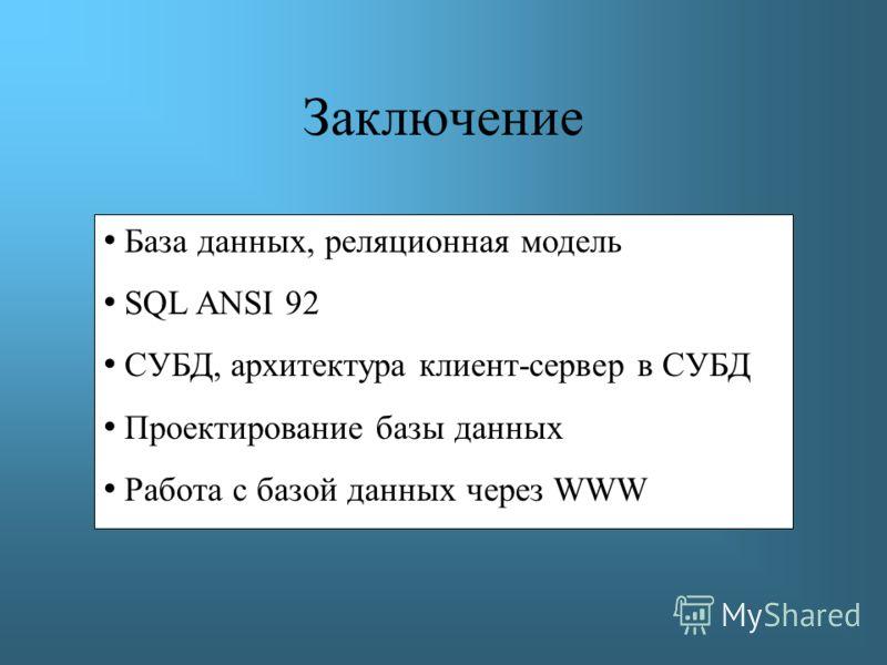 Заключение База данных, реляционная модель SQL ANSI 92 СУБД, архитектура клиент-сервер в СУБД Проектирование базы данных Работа с базой данных через WWW