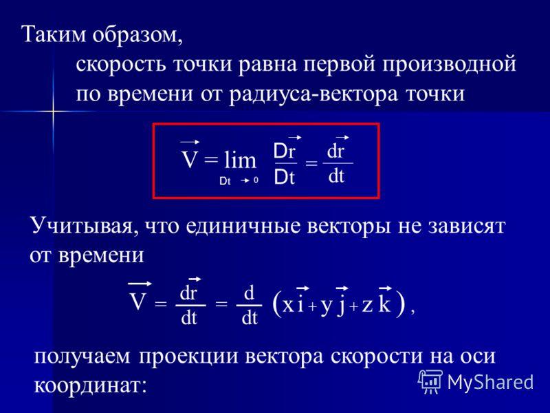 Таким образом, скорость точки равна первой производной по времени от радиуса-вектора точки Учитывая, что единичные векторы не зависят от времени получаем проекции вектора скорости на оси координат: DtDt V = lim D t 0 DrDr = dr dt V = dr dt d = ( x i