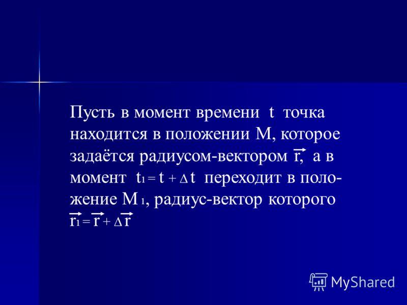 Пусть в момент времени t точка находится в положении М, которое задаётся радиусом-вектором r, а в момент t 1 = t + t переходит в поло- жение М 1, радиус-вектор которого r 1 = r + r