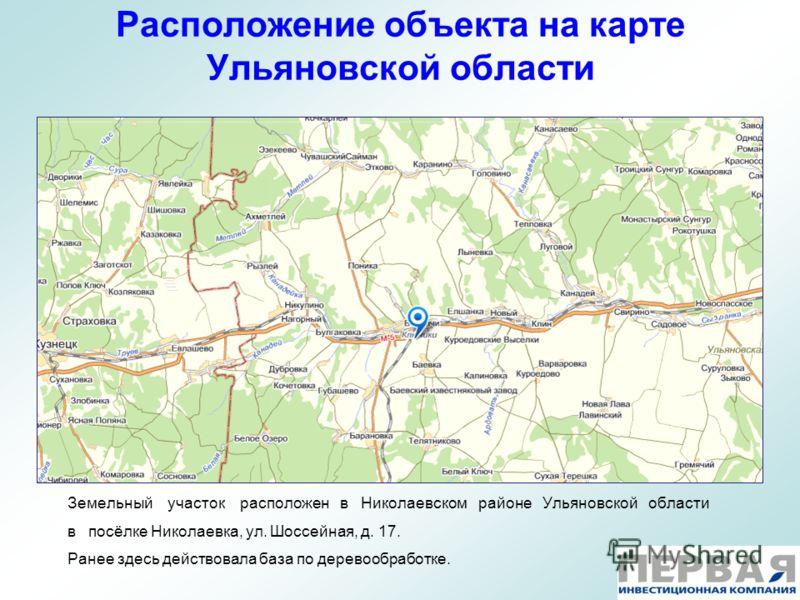 Расположение объекта на карте Ульяновской области Земельный участок расположен в Николаевском районе Ульяновской области в посёлке Николаевка, ул. Шоссейная, д. 17. Ранее здесь действовала база по деревообработке.