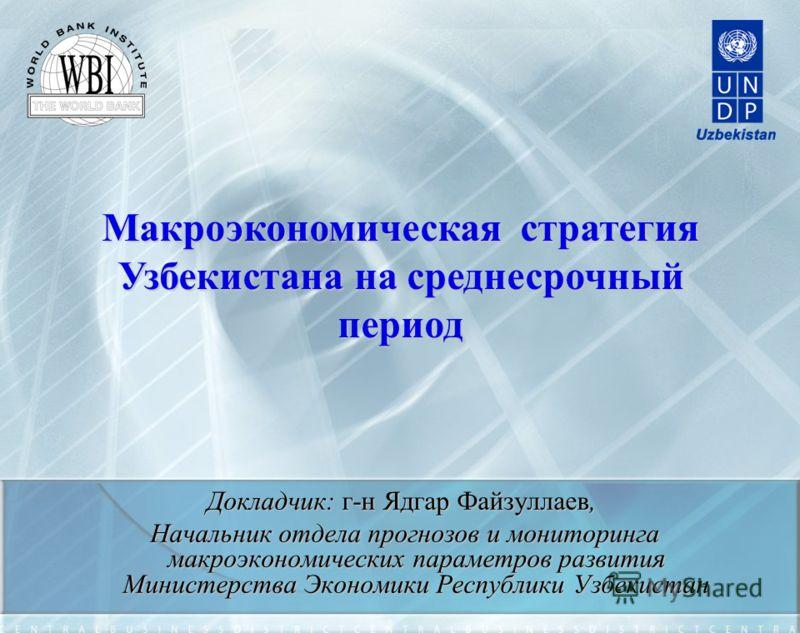 Макроэкономическая стратегия Узбекистана на среднесрочный период Докладчик: г-н Ядгар Файзуллаев, Начальник отдела прогнозов и мониторинга макроэкономических параметров развития Министерства Экономики Республики Узбекистан Начальник отдела прогнозов