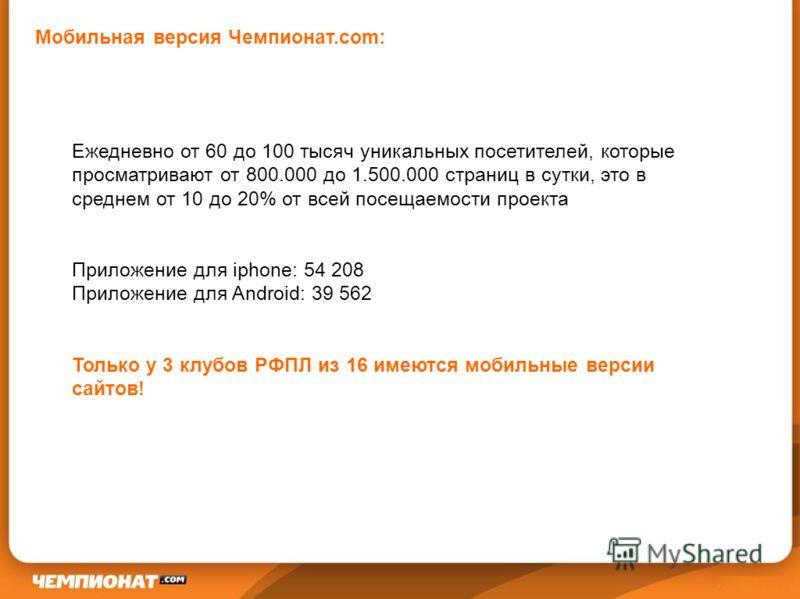 Ежедневно от 60 до 100 тысяч уникальных посетителей, которые просматривают от 800.000 до 1.500.000 страниц в сутки, это в среднем от 10 до 20% от всей посещаемости проекта Приложение для iphone: 54 208 Приложение для Android: 39 562 Только у 3 клубов