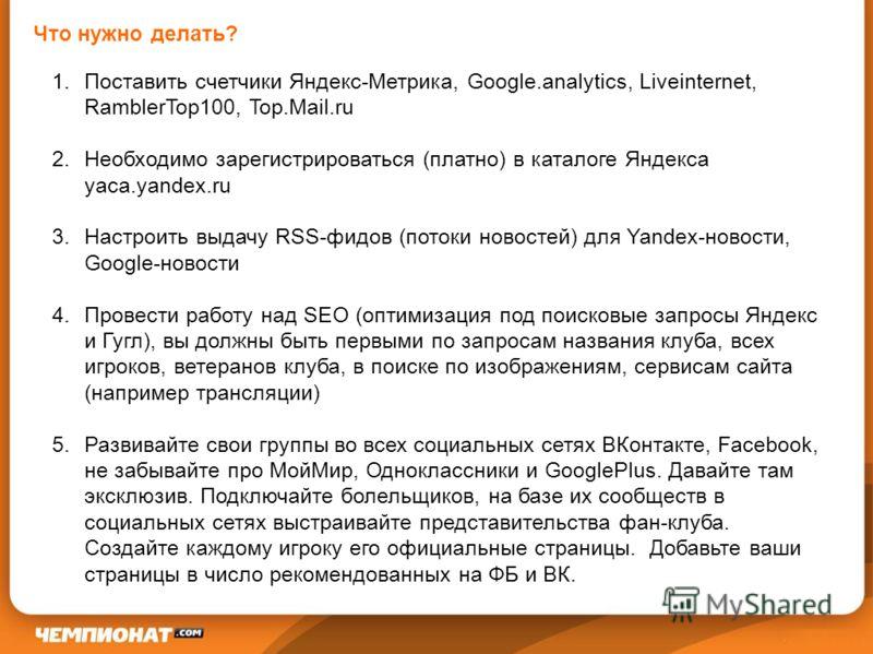 Что нужно делать? 1.Поставить счетчики Яндекс-Метрика, Google.analytics, Liveinternet, RamblerTop100, Top.Mail.ru 2.Необходимо зарегистрироваться (платно) в каталоге Яндекса yaca.yandex.ru 3.Настроить выдачу RSS-фидов (потоки новостей) для Yandex-нов