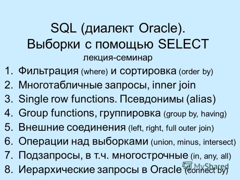 SQL (диалект Oracle). Выборки с помощью SELECT лекция-семинар 1.Фильтрация (where) и сортировка (order by) 2.Многотабличные запросы, inner join 3.Single row functions. Псевдонимы (alias) 4.Group functions, группировка (group by, having) 5.Внешние сое
