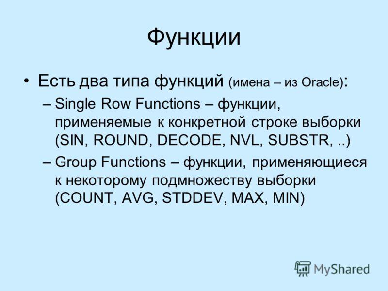 Функции Есть два типа функций (имена – из Oracle) : –Single Row Functions – функции, применяемые к конкретной строке выборки (SIN, ROUND, DECODE, NVL, SUBSTR,..) –Group Functions – функции, применяющиеся к некоторому подмножеству выборки (COUNT, AVG,