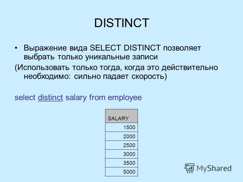 DISTINCT Выражение вида SELECT DISTINCT позволяет выбрать только уникальные записи (Использовать только тогда, когда это действительно необходимо: сильно падает скорость) select distinct salary from employee SALARY 1500 2000 2500 3000 3500 5000