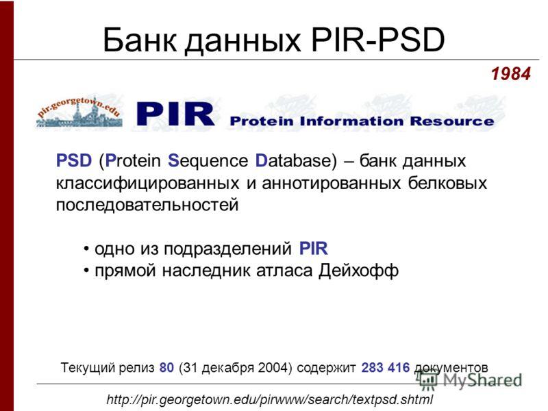 Банк данных PIR-PSD PSD (Protein Sequence Database) – банк данных классифицированных и аннотированных белковых последовательностей одно из подразделений PIR прямой наследник атласа Дейхофф 1984 http://pir.georgetown.edu/pirwww/search/textpsd.shtml Те