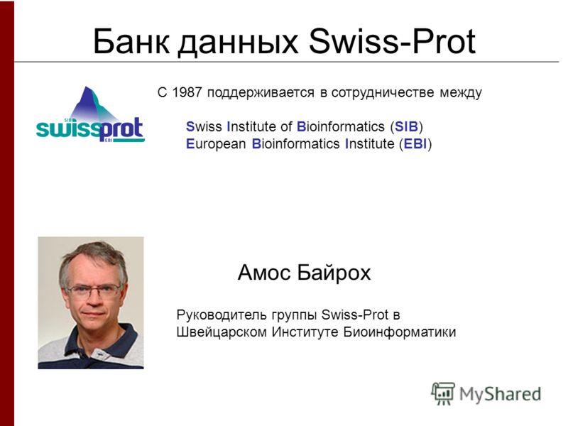 Банк данных Swiss-Prot Амос Байрох Руководитель группы Swiss-Prot в Швейцарском Институте Биоинформатики С 1987 поддерживается в сотрудничестве между Swiss Institute of Bioinformatics (SIB) European Bioinformatics Institute (EBI)