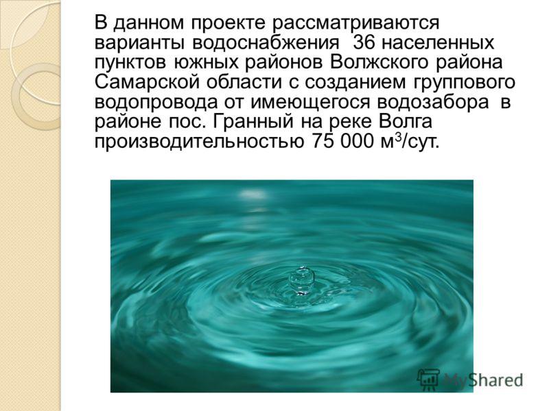 В данном проекте рассматриваются варианты водоснабжения 36 населенных пунктов южных районов Волжского района Самарской области с созданием группового водопровода от имеющегося водозабора в районе пос. Гранный на реке Волга производительностью 75 000