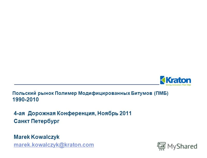 4-ая Дорожная Конференция, Ноябрь 2011 Санкт Петербург Marek Kowalczyk marek.kowalczyk@kraton.com Польский рынок Полимер Модифицированных Битумов (ПМБ) 1990-2010