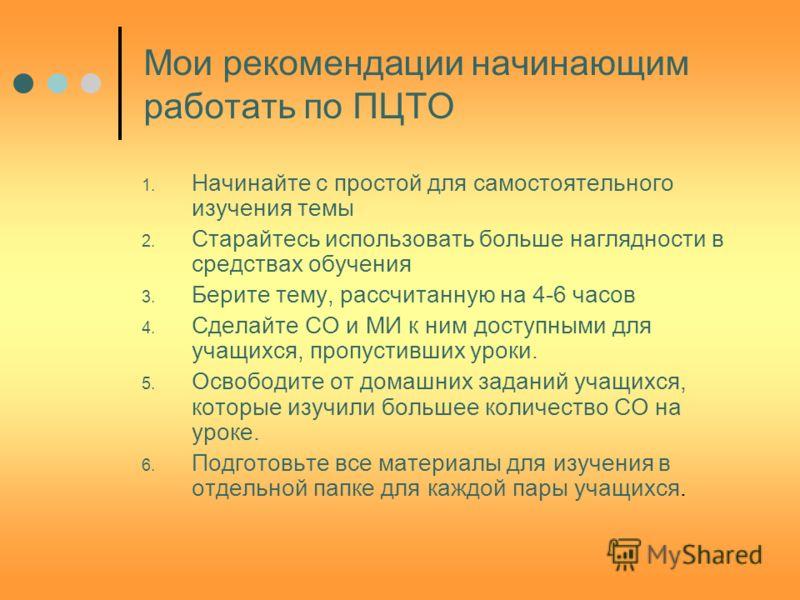 Мои рекомендации начинающим работать по ПЦТО 1. Начинайте с простой для самостоятельного изучения темы 2. Старайтесь использовать больше наглядности в средствах обучения 3. Берите тему, рассчитанную на 4-6 часов 4. Сделайте СО и МИ к ним доступными д