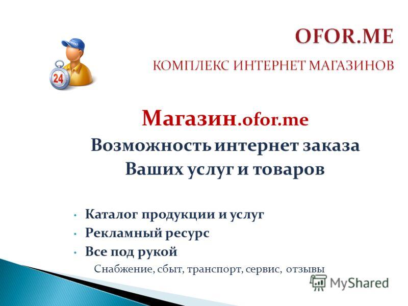 Магазин.ofor.me Возможность интернет заказа Ваших услуг и товаров Каталог продукции и услуг Рекламный ресурс Все под рукой Снабжение, сбыт, транспорт, сервис, отзывы